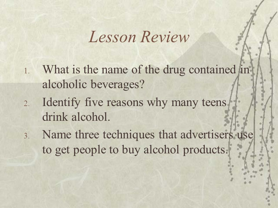 Lesson Review What is the name of the drug contained in alcoholic beverages Identify five reasons why many teens drink alcohol.