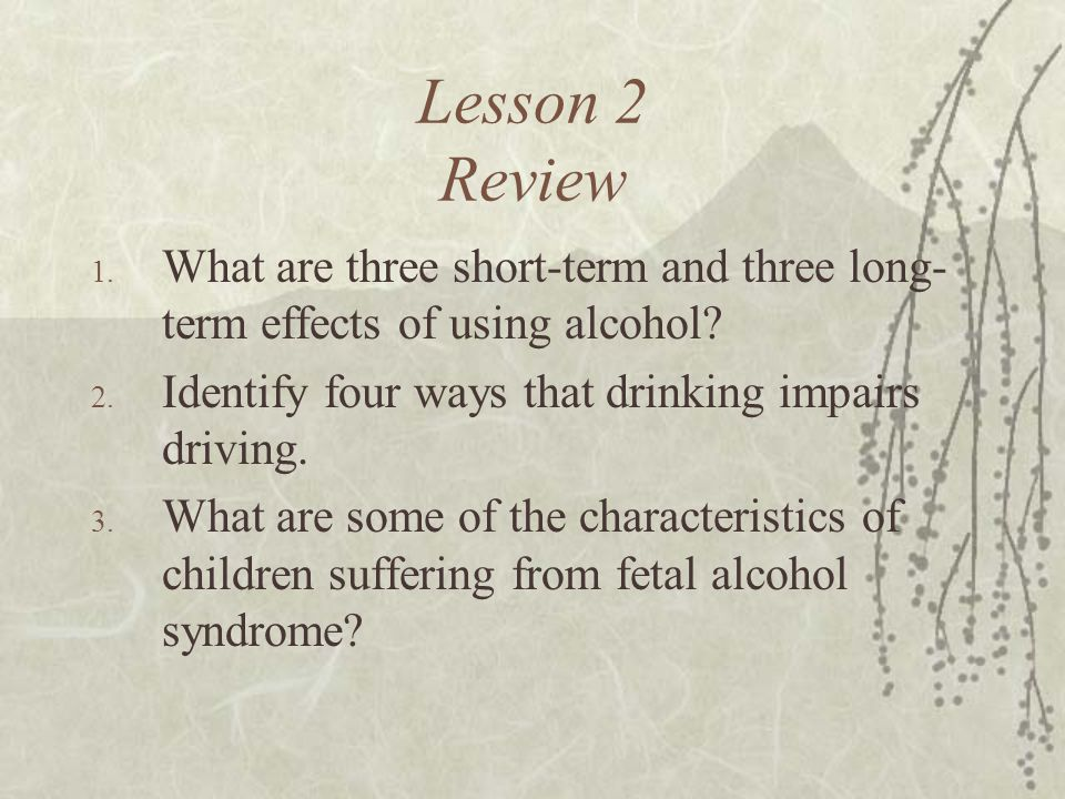 Lesson 2 Review What are three short-term and three long-term effects of using alcohol Identify four ways that drinking impairs driving.