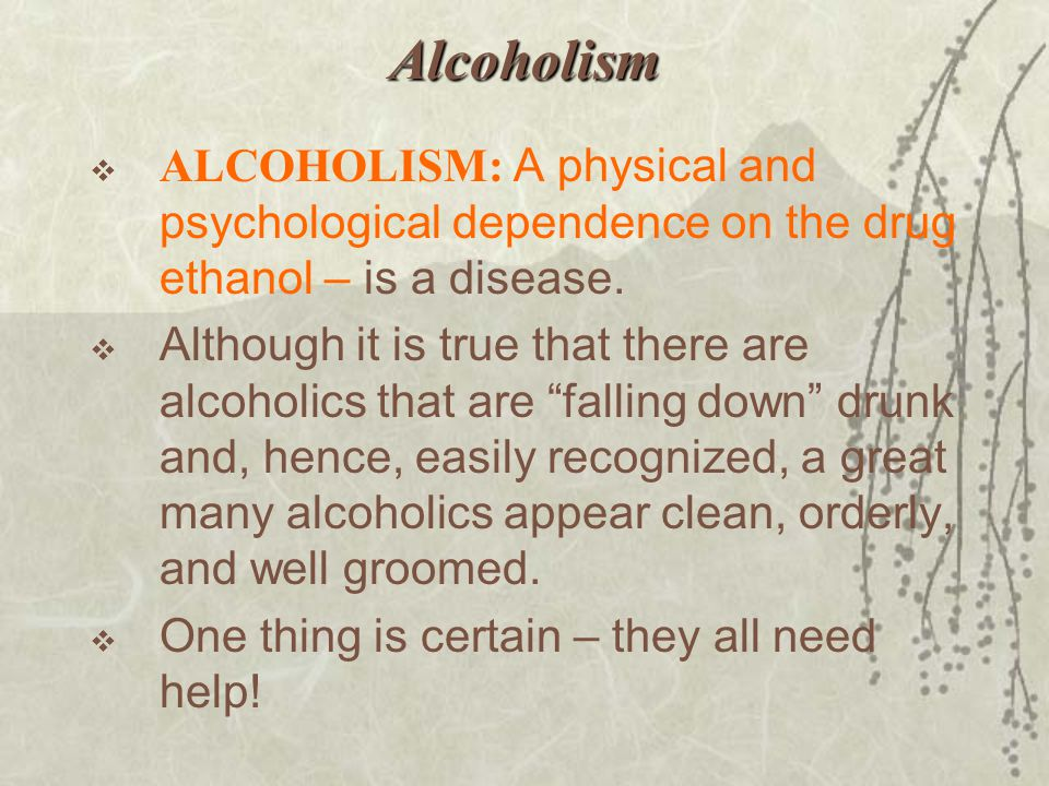 Alcoholism ALCOHOLISM: A physical and psychological dependence on the drug ethanol – is a disease.