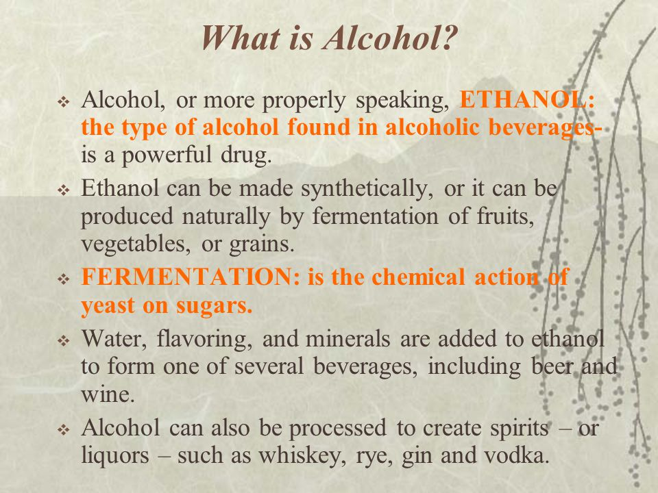 What is Alcohol Alcohol, or more properly speaking, ETHANOL: the type of alcohol found in alcoholic beverages- is a powerful drug.