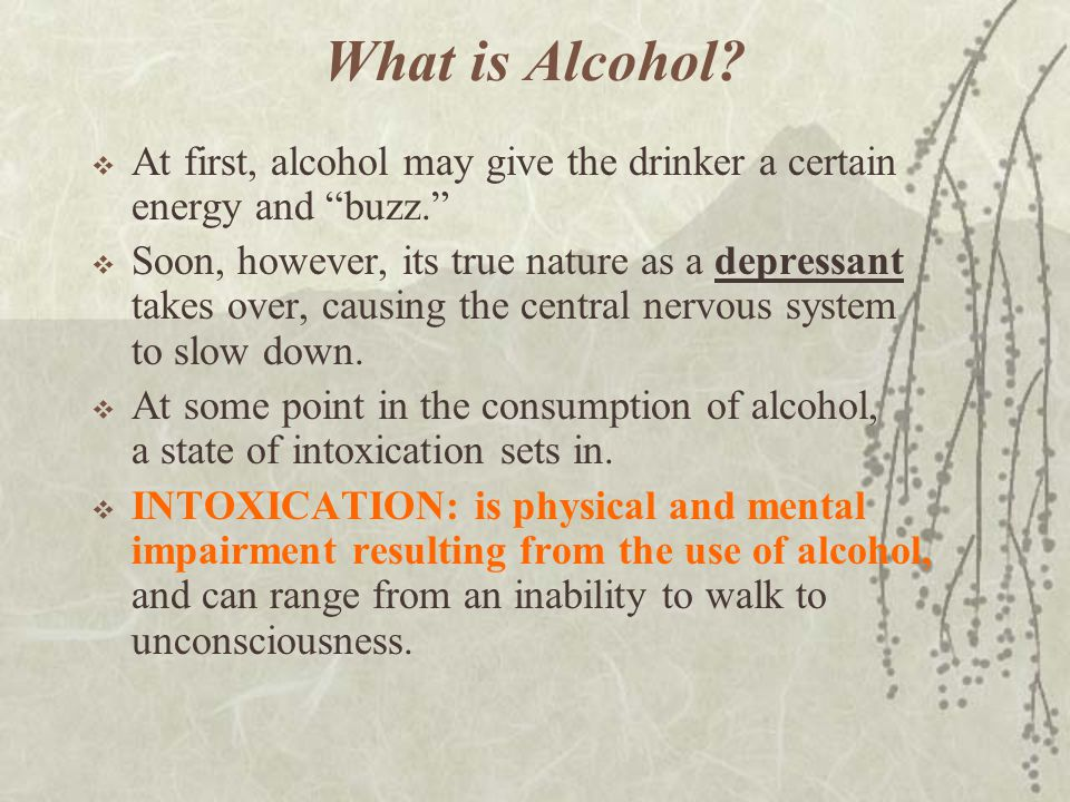 What is Alcohol At first, alcohol may give the drinker a certain energy and buzz.