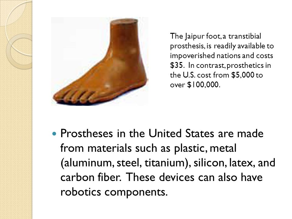 The Jaipur foot, a transtibial prosthesis, is readily available to impoverished nations and costs $35. In contrast, prosthetics in the U.S. cost from $5,000 to over $100,000.