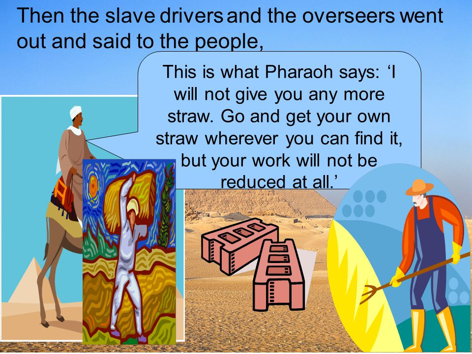 Then the slave drivers and the overseers went out and said to the people,