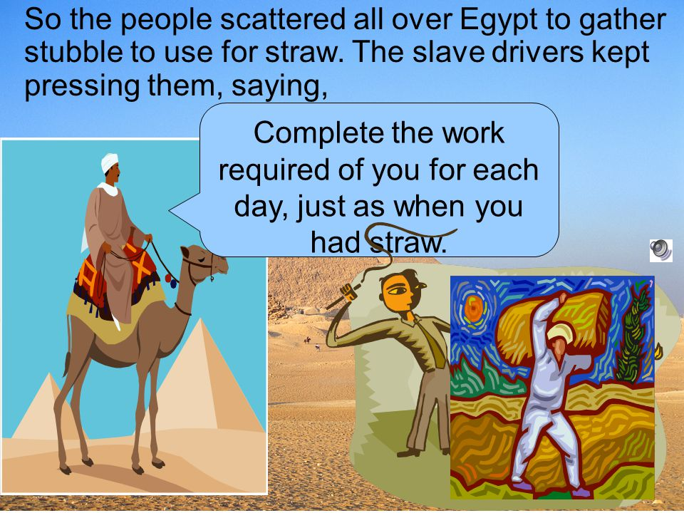 So the people scattered all over Egypt to gather stubble to use for straw. The slave drivers kept pressing them, saying,