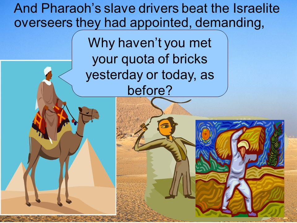 And Pharaoh's slave drivers beat the Israelite overseers they had appointed, demanding,