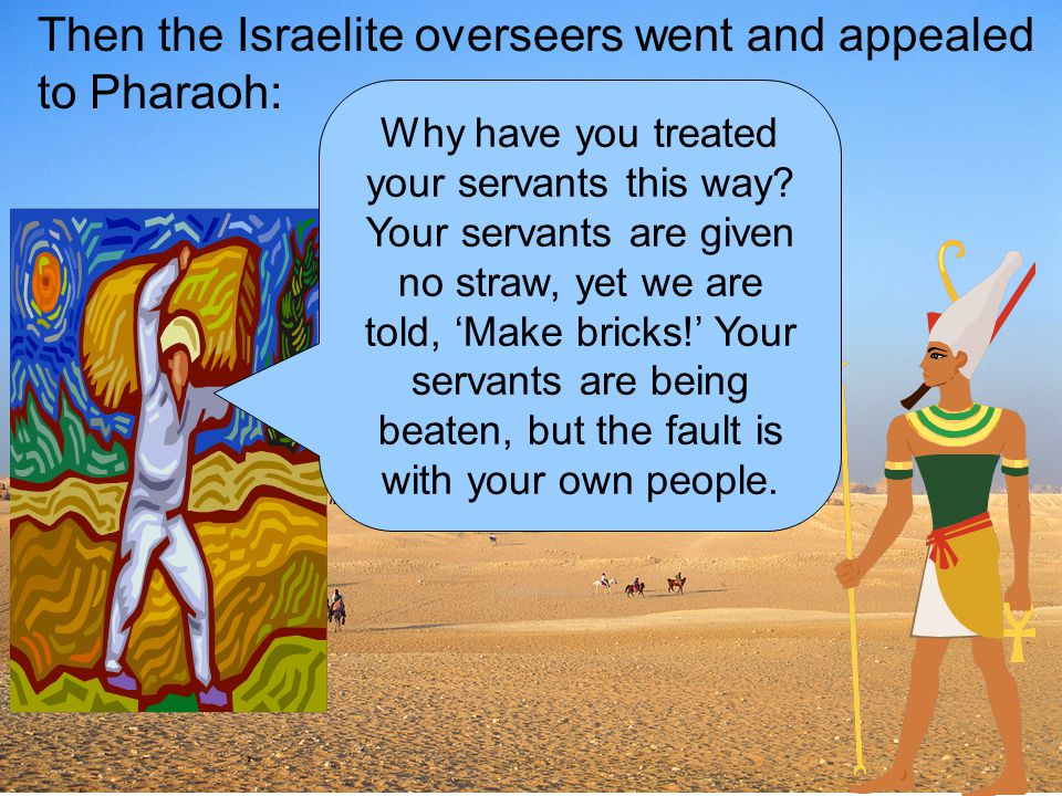 Then the Israelite overseers went and appealed to Pharaoh: