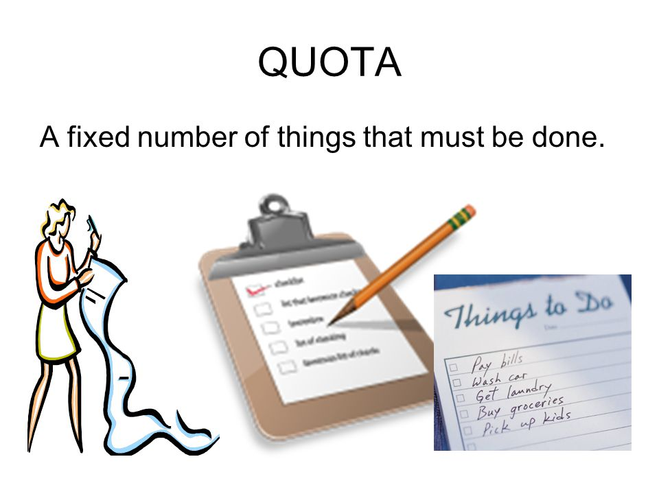 QUOTA A fixed number of things that must be done.