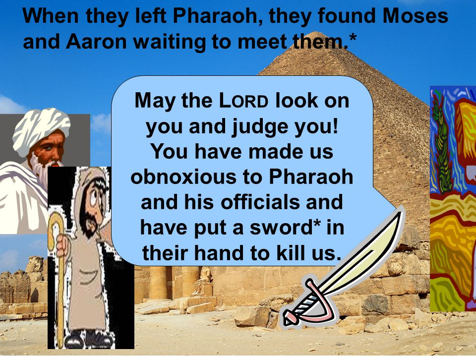 When they left Pharaoh, they found Moses and Aaron waiting to meet them.*