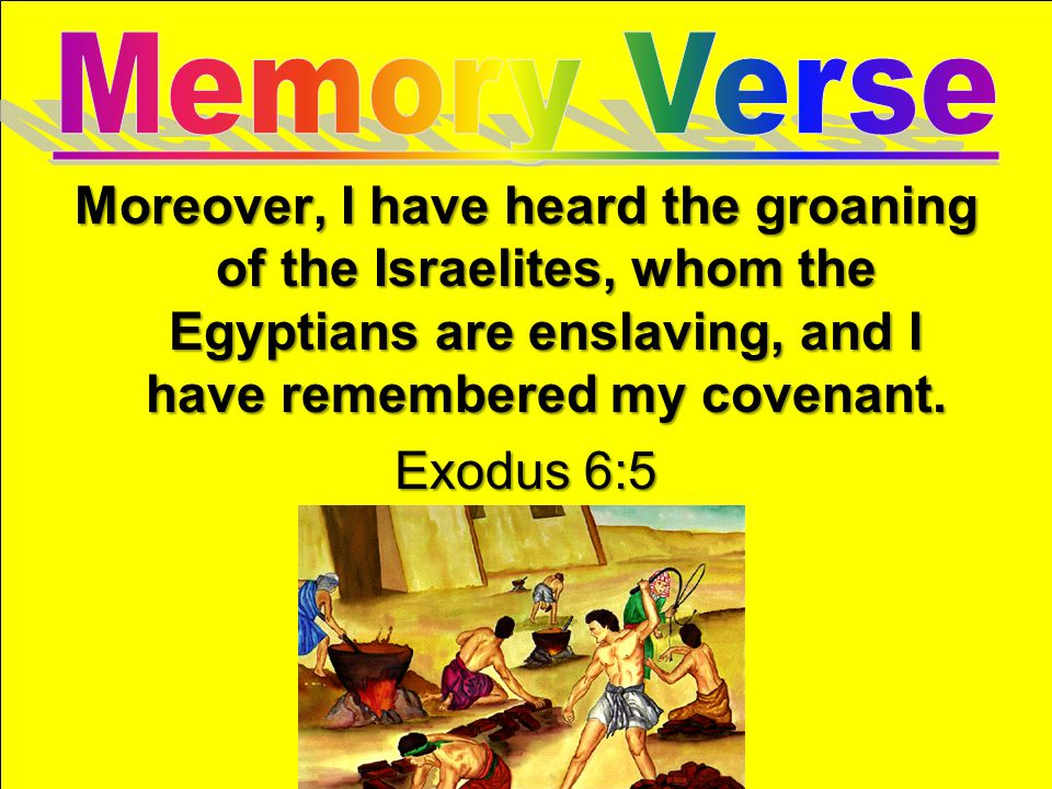 Memory Verse Moreover, I have heard the groaning of the Israelites, whom the Egyptians are enslaving, and I have remembered my covenant.