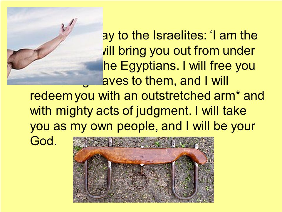 Therefore, say to the Israelites: 'I am the Lord, and I will bring you out from under the yoke* of the Egyptians.