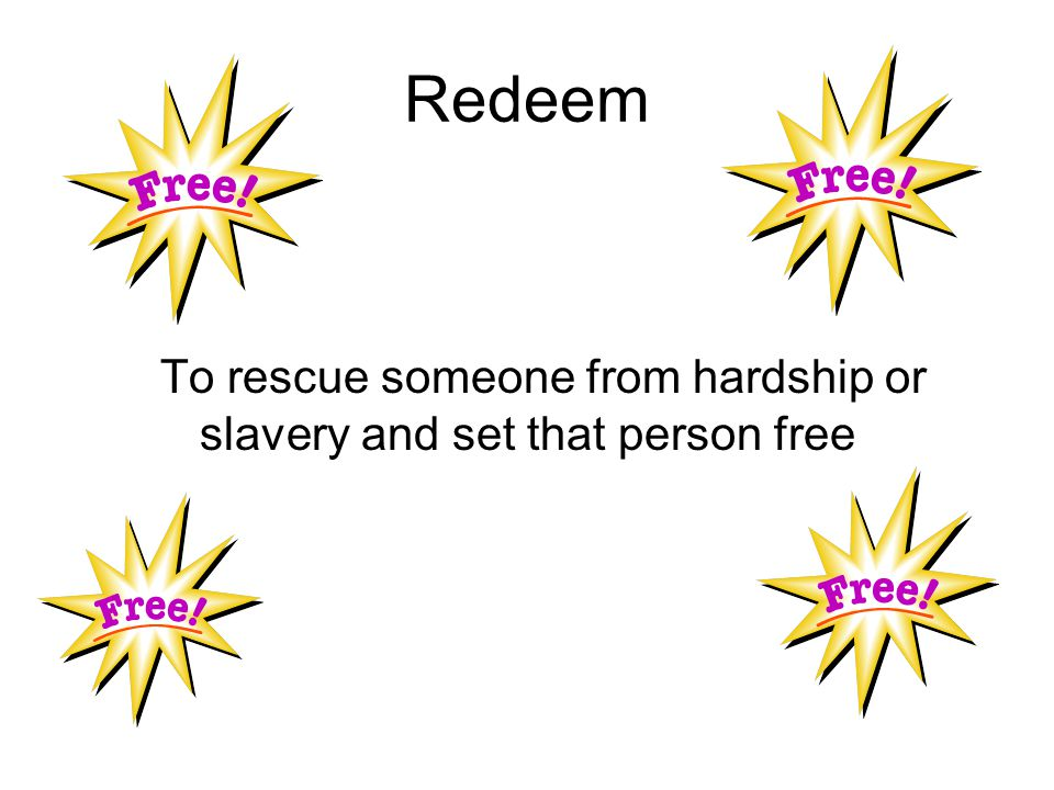 Redeem To rescue someone from hardship or slavery and set that person free
