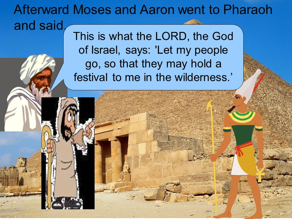 Afterward Moses and Aaron went to Pharaoh and said,