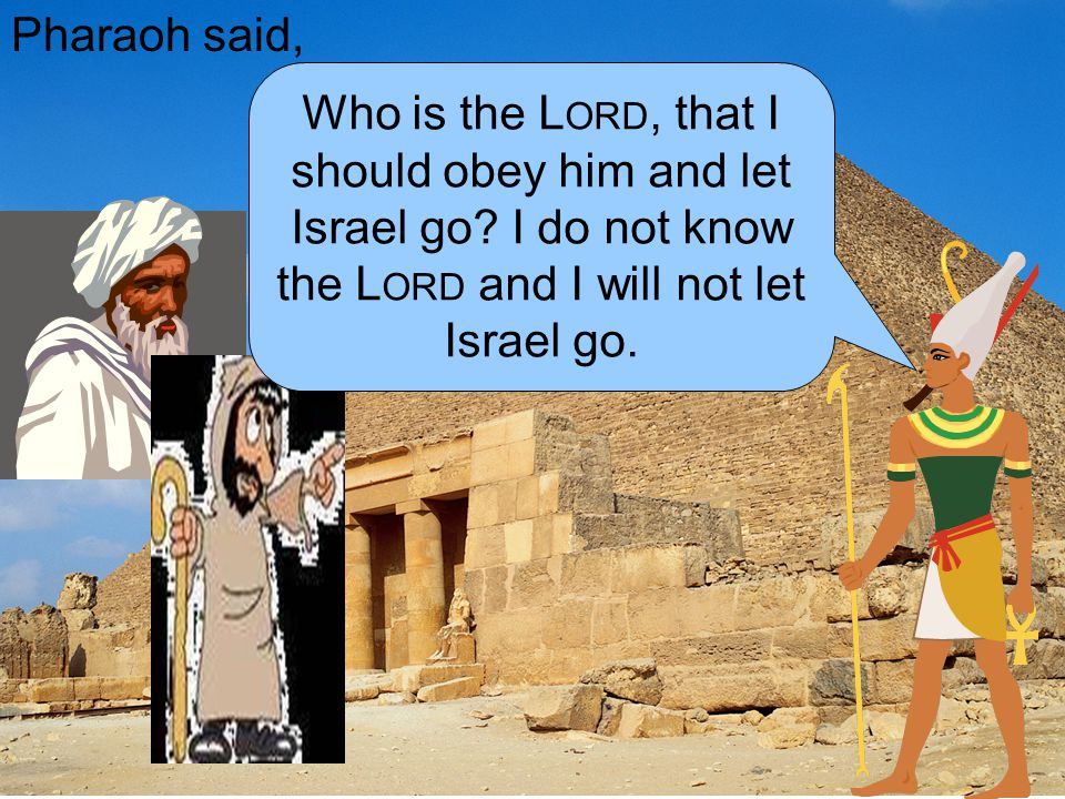 Pharaoh said, Who is the Lord, that I should obey him and let Israel go.