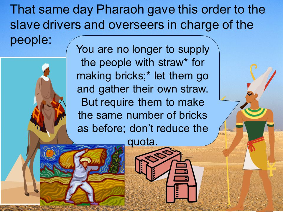 That same day Pharaoh gave this order to the slave drivers and overseers in charge of the people: