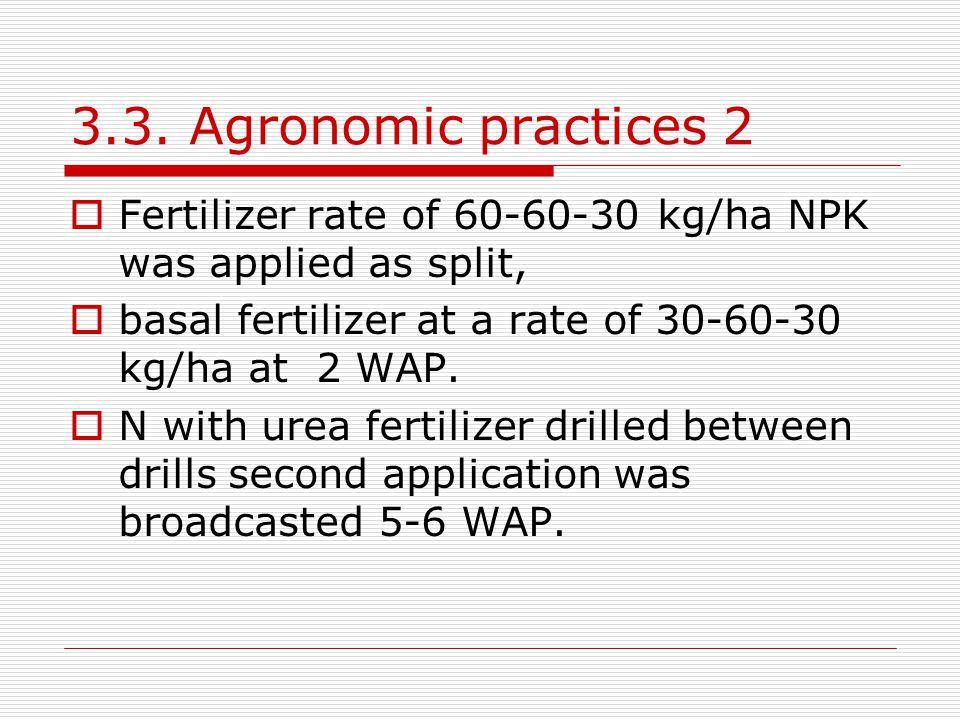 3.3. Agronomic practices 2 Fertilizer rate of 60-60-30 kg/ha NPK was applied as split, basal fertilizer at a rate of 30-60-30 kg/ha at 2 WAP.