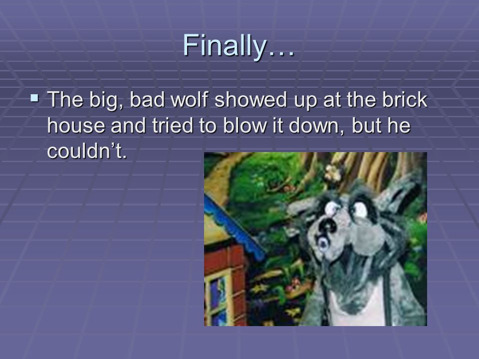 Finally… The big, bad wolf showed up at the brick house and tried to blow it down, but he couldn't.