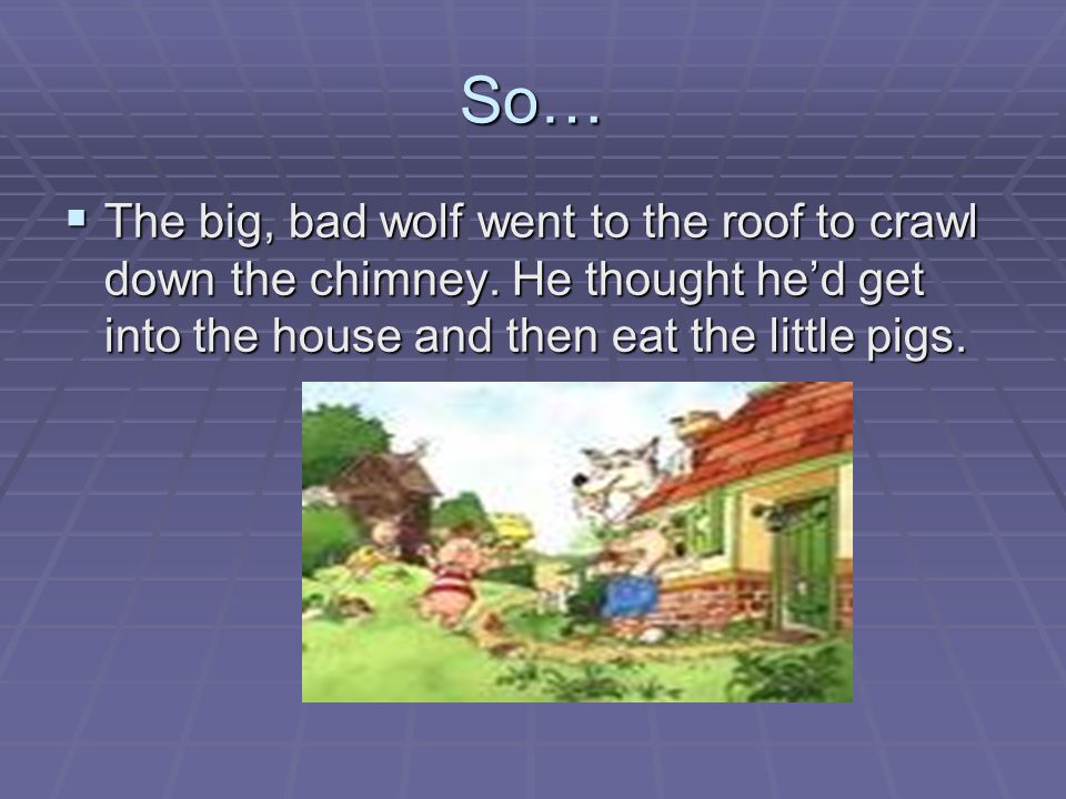 So… The big, bad wolf went to the roof to crawl down the chimney.