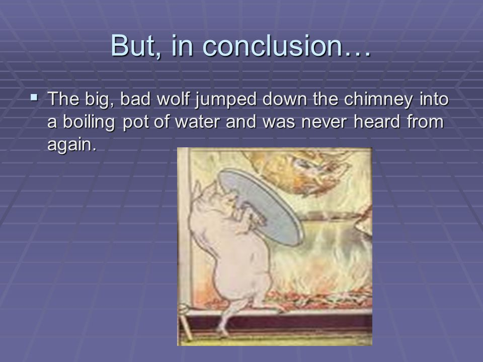 But, in conclusion… The big, bad wolf jumped down the chimney into a boiling pot of water and was never heard from again.