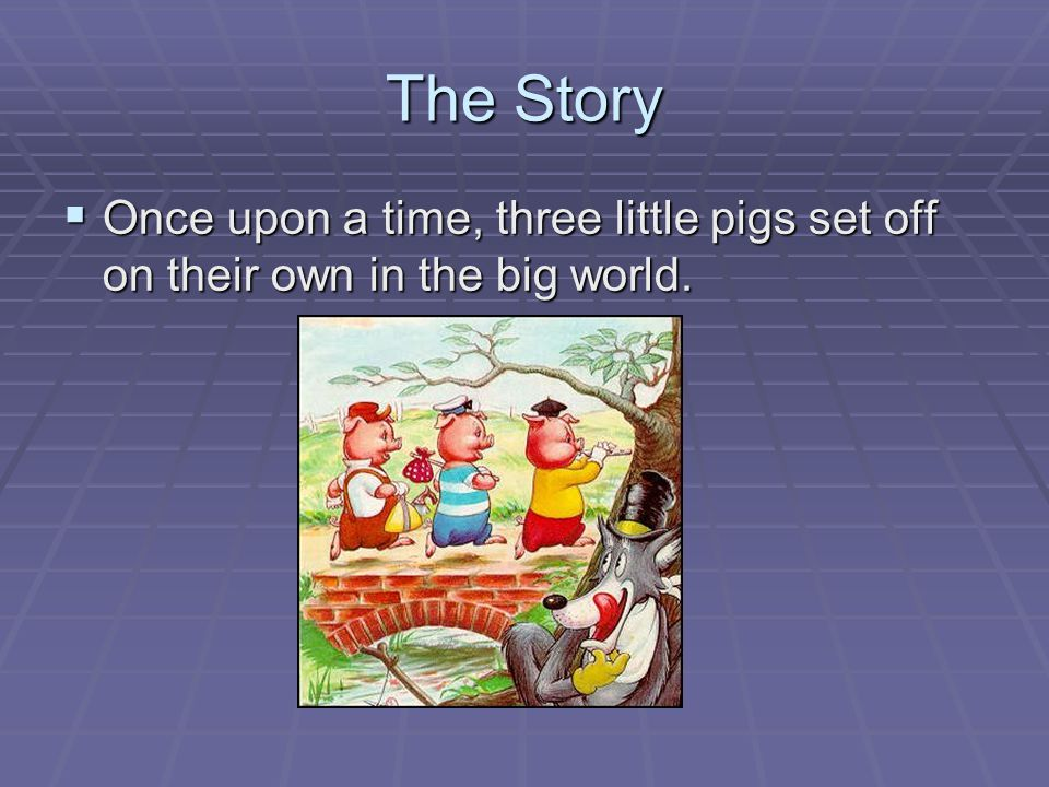The Story Once upon a time, three little pigs set off on their own in the big world.