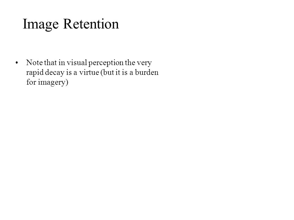 Image Retention Note that in visual perception the very rapid decay is a virtue (but it is a burden for imagery)
