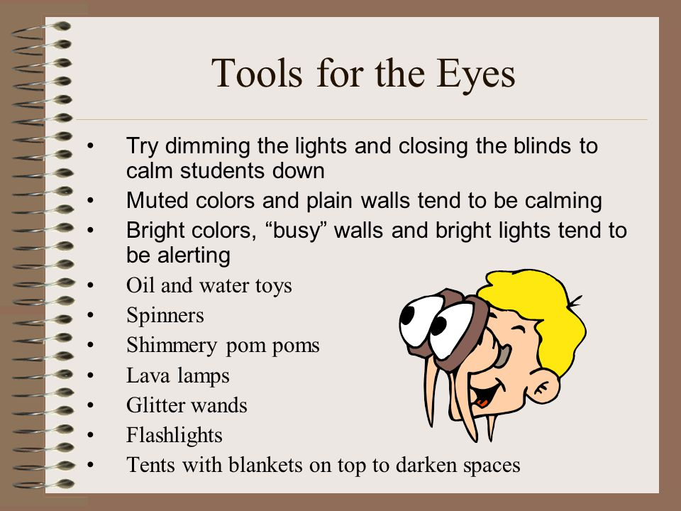 Tools for the Eyes Try dimming the lights and closing the blinds to calm students down. Muted colors and plain walls tend to be calming.