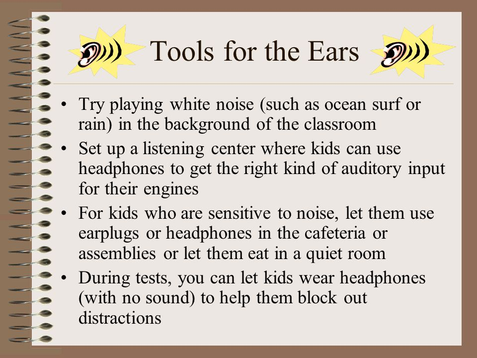 Tools for the Ears Try playing white noise (such as ocean surf or rain) in the background of the classroom.