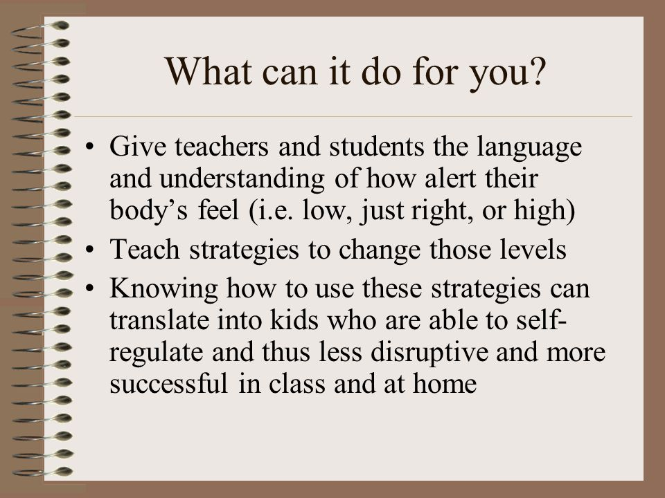 What can it do for you Give teachers and students the language and understanding of how alert their body's feel (i.e. low, just right, or high)