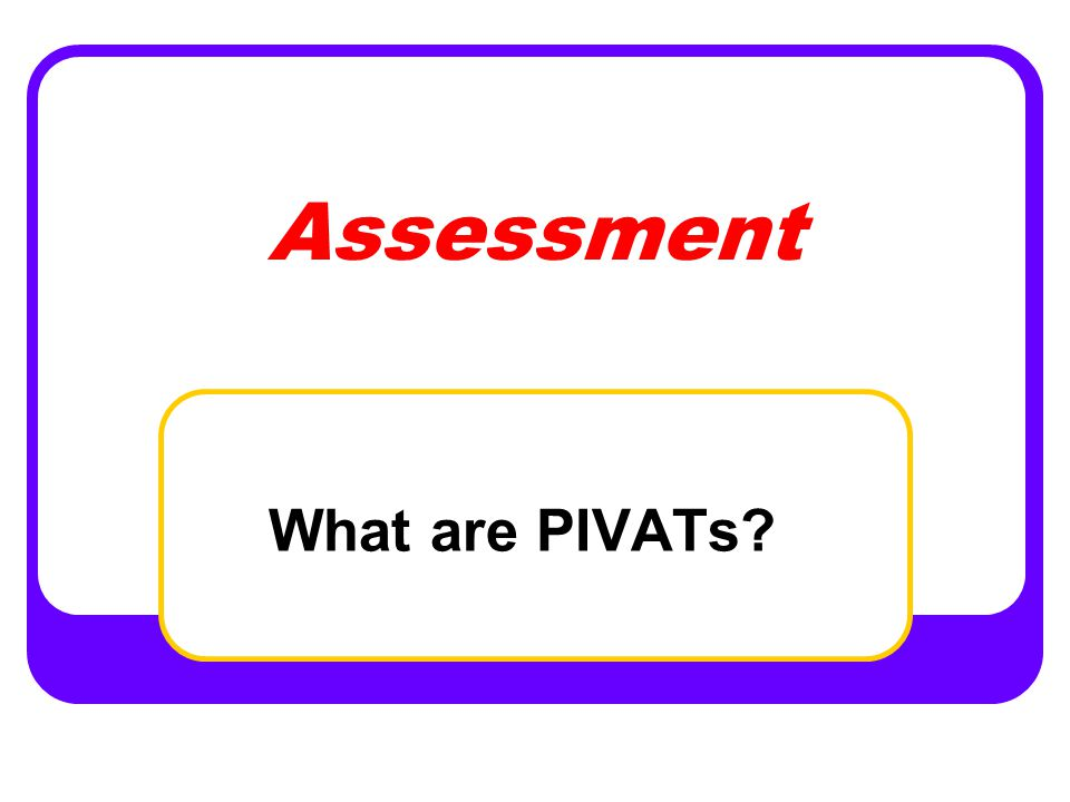 Assessment What are PIVATs
