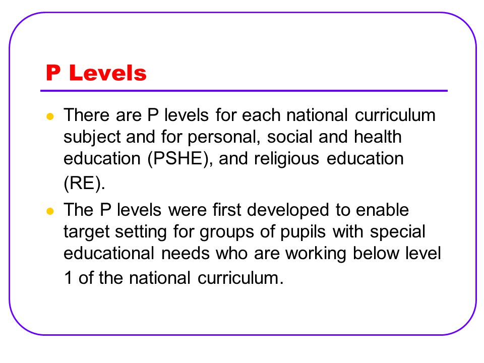 P Levels There are P levels for each national curriculum subject and for personal, social and health education (PSHE), and religious education (RE).