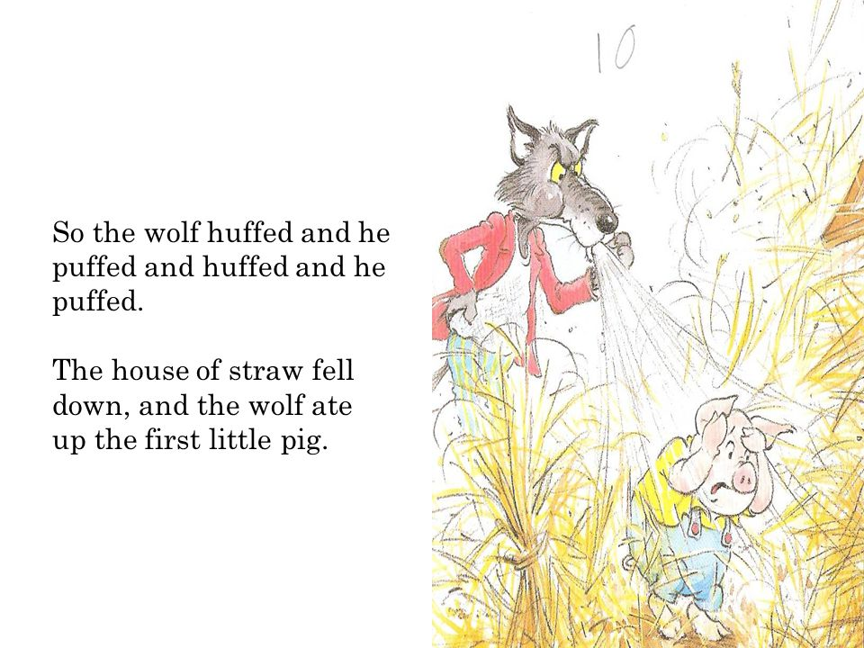 So the wolf huffed and he puffed and huffed and he puffed.