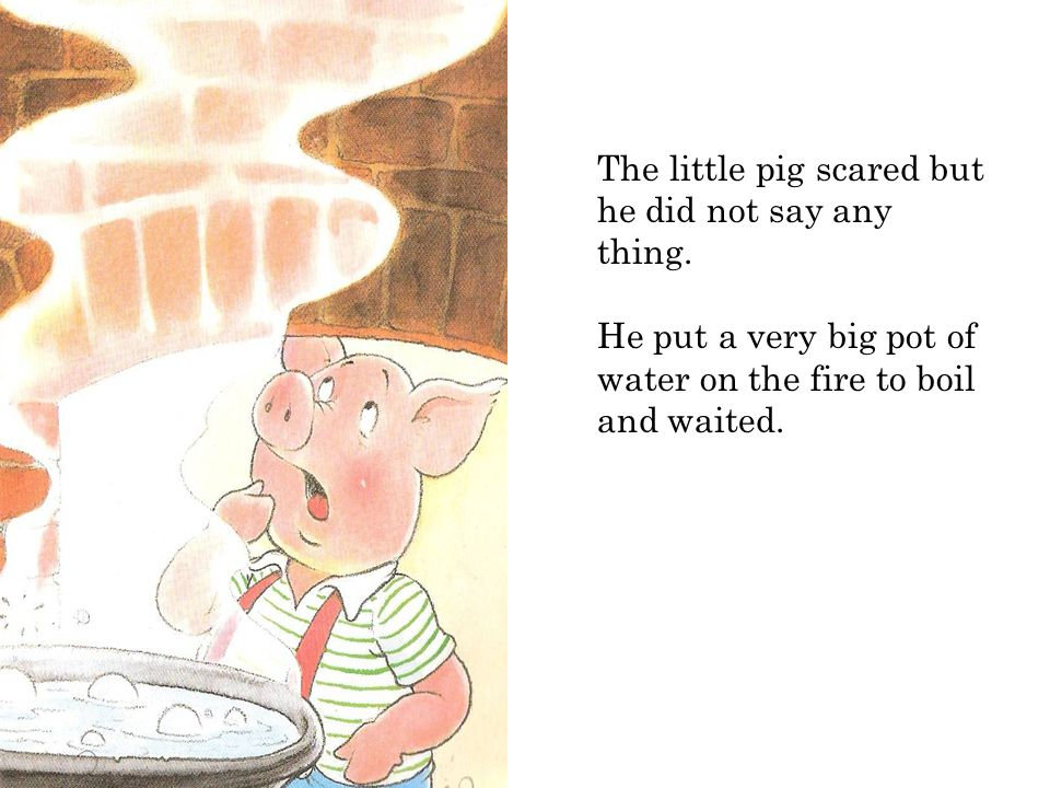 The little pig scared but he did not say any thing.