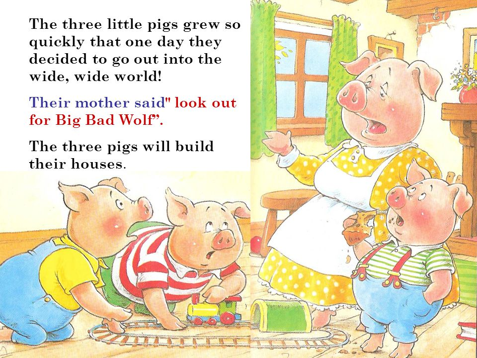 The three little pigs grew so quickly that one day they decided to go out into the wide, wide world!