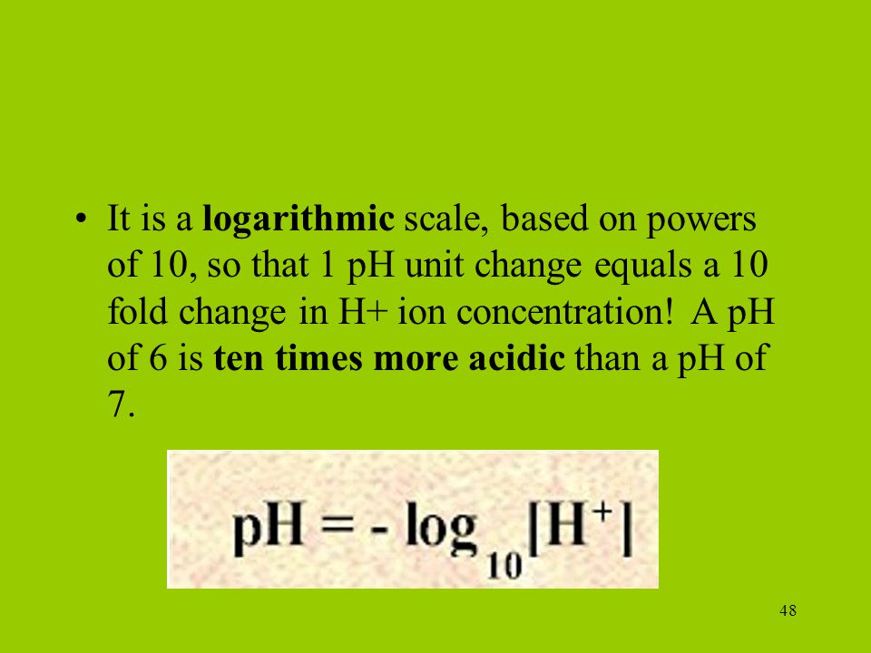 It is a logarithmic scale, based on powers of 10, so that 1 pH unit change equals a 10 fold change in H+ ion concentration! A pH of 6 is ten times more acidic than a pH of 7.