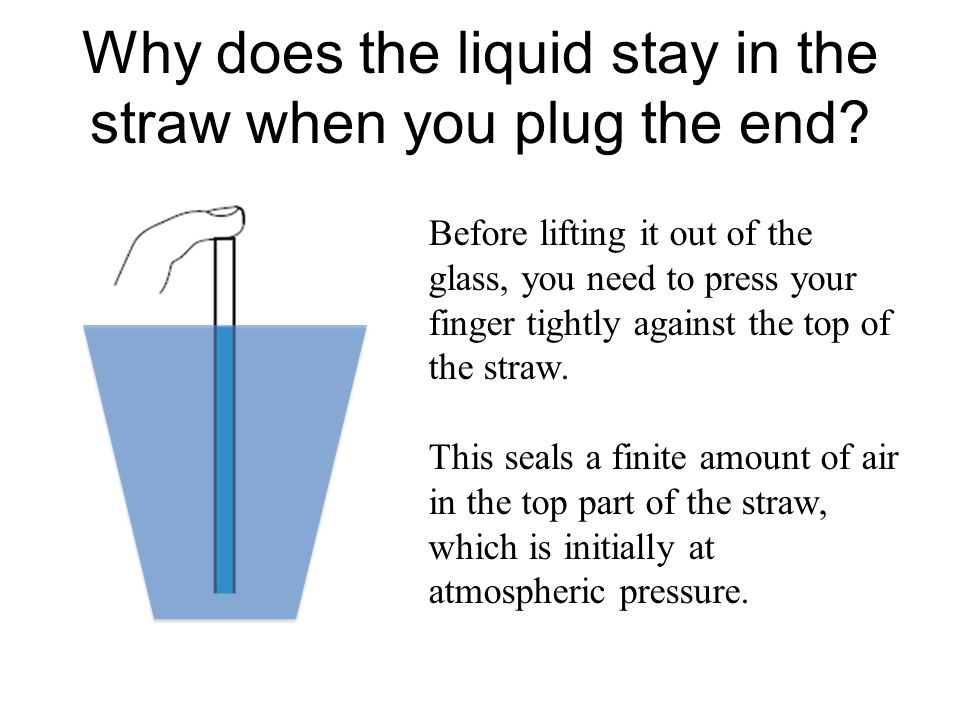 Why does the liquid stay in the straw when you plug the end