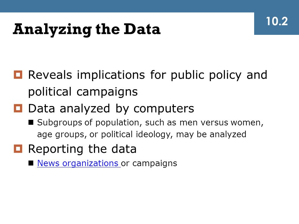 10.2 Analyzing the Data. Reveals implications for public policy and political campaigns. Data analyzed by computers.