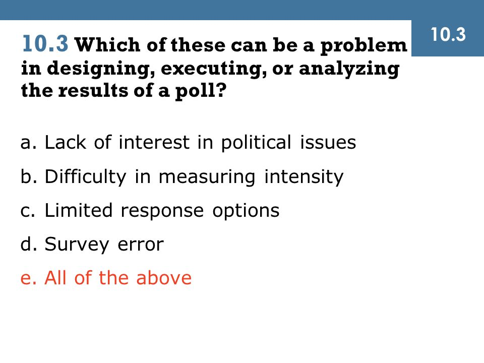 10.3 10.3 Which of these can be a problem in designing, executing, or analyzing the results of a poll