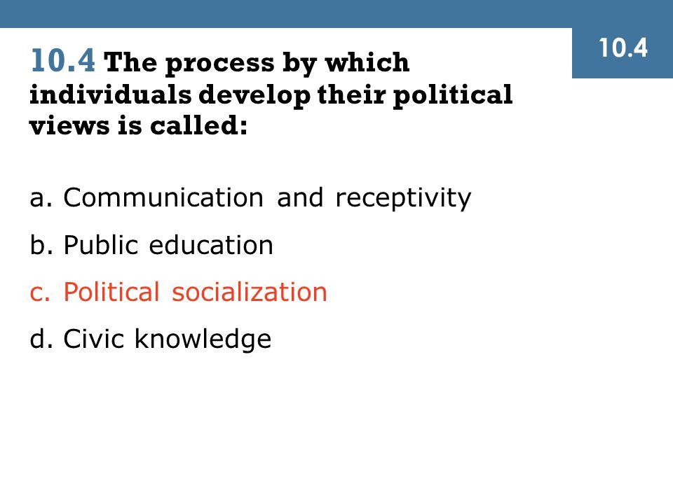 10.4 10.4 The process by which individuals develop their political views is called: Communication and receptivity.