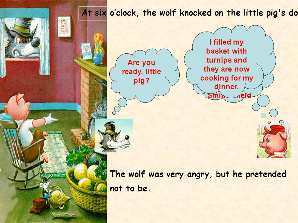 At six o'clock, the wolf knocked on the little pig s door.
