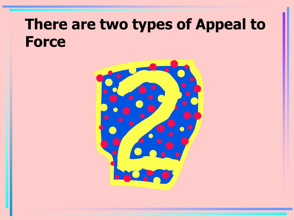 There are two types of Appeal to Force