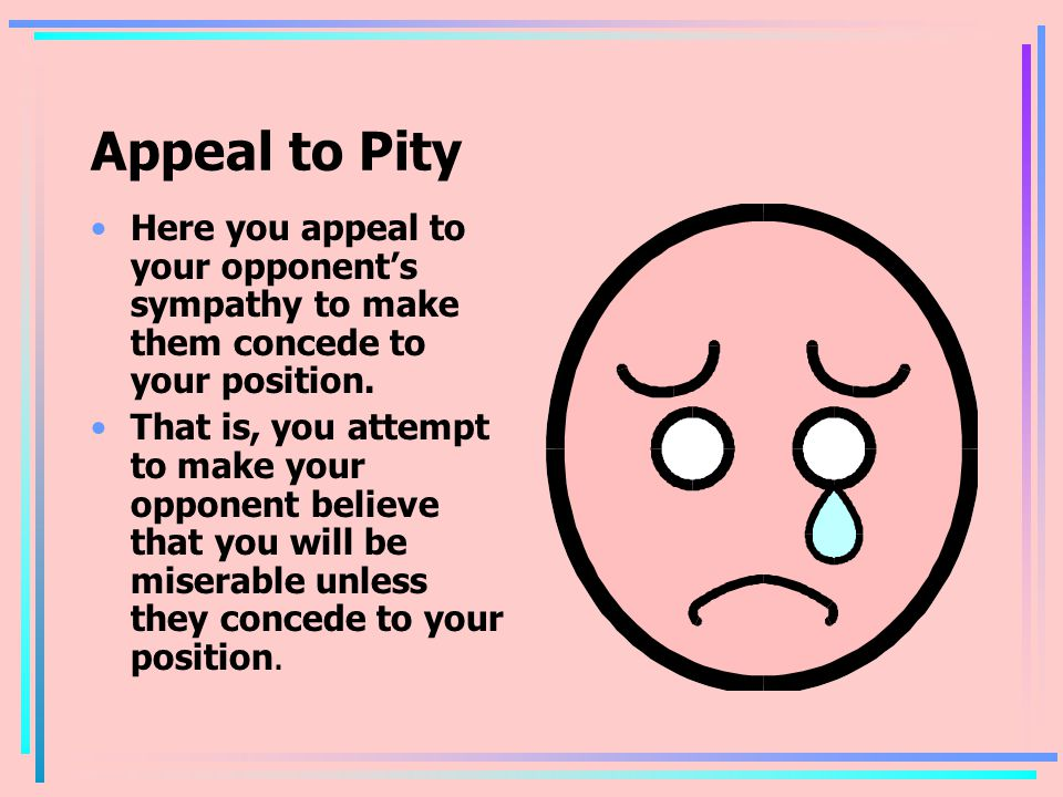 Appeal to Pity Here you appeal to your opponent's sympathy to make them concede to your position.
