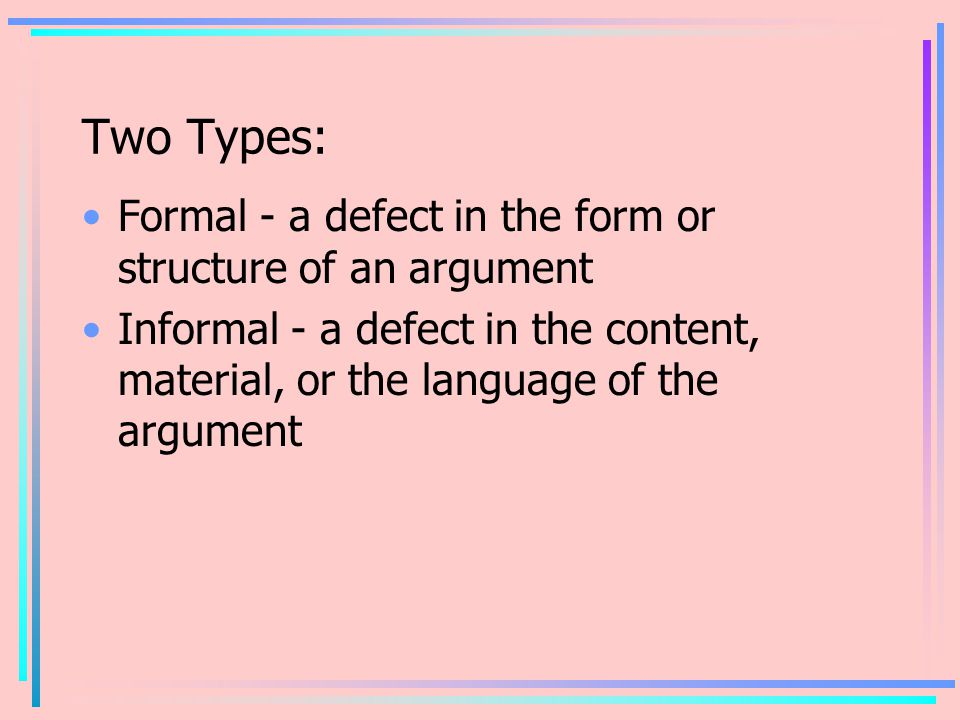 Two Types: Formal - a defect in the form or structure of an argument