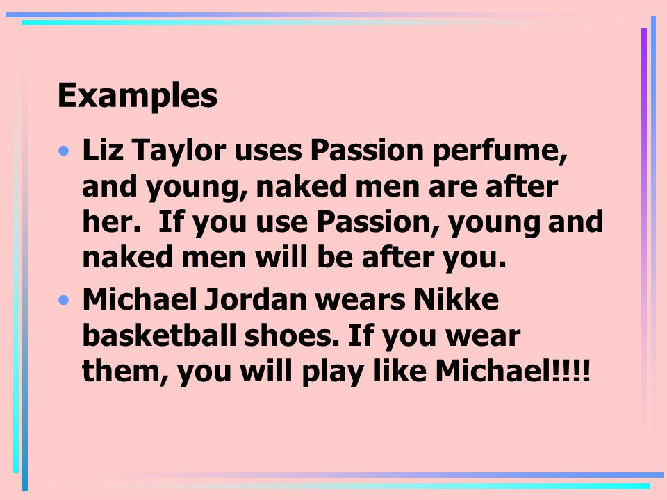 Examples Liz Taylor uses Passion perfume, and young, naked men are after her. If you use Passion, young and naked men will be after you.