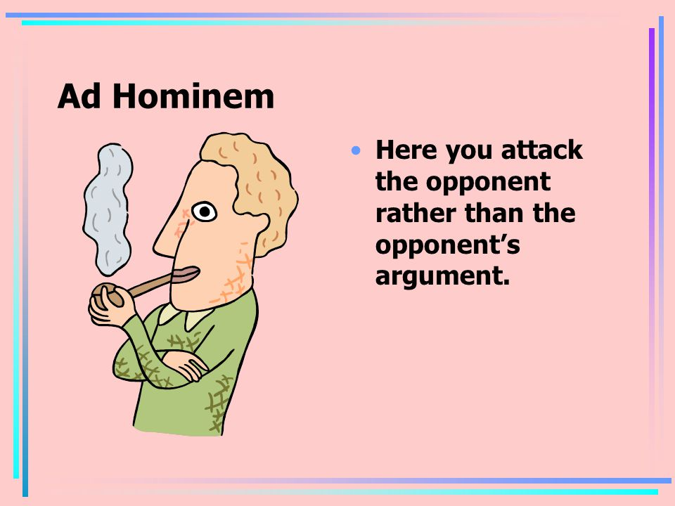 Ad Hominem Here you attack the opponent rather than the opponent's argument.