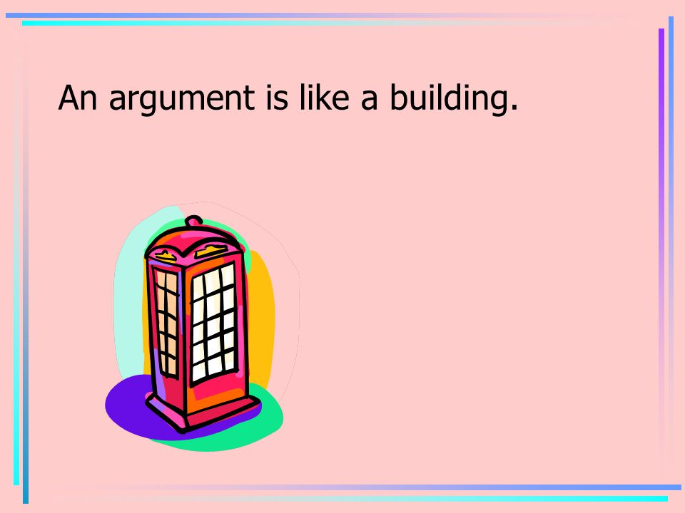An argument is like a building.
