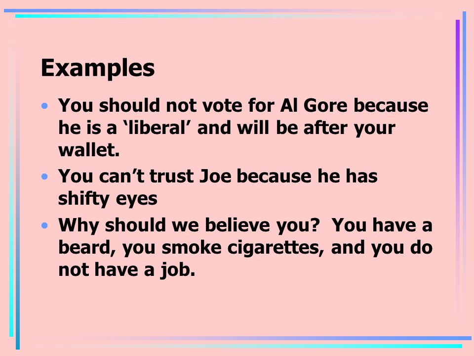 Examples You should not vote for Al Gore because he is a 'liberal' and will be after your wallet. You can't trust Joe because he has shifty eyes.