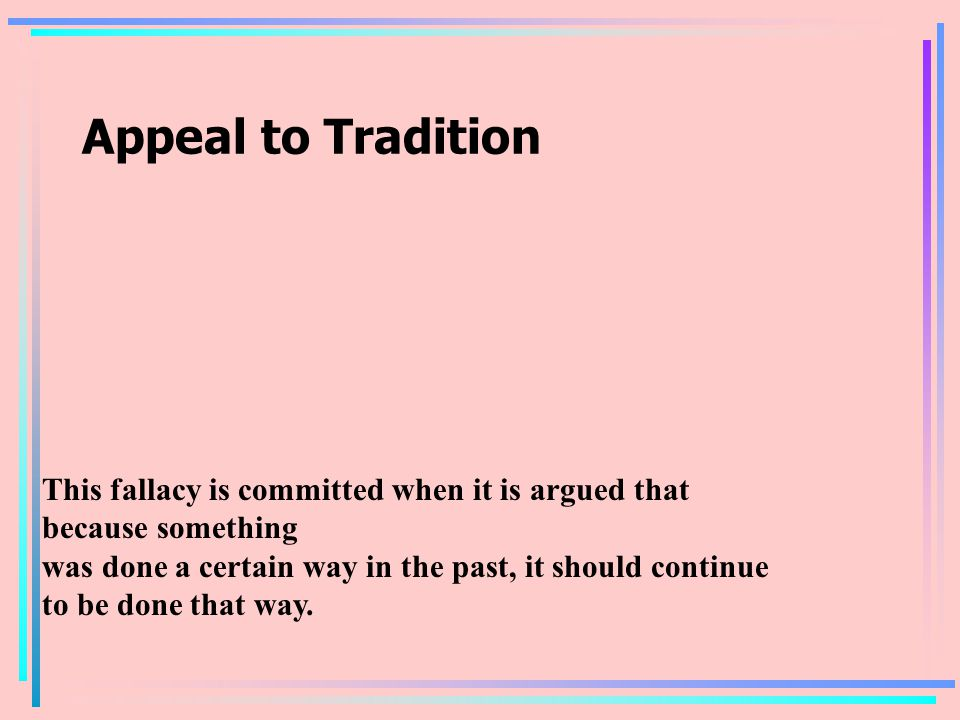 Appeal to Tradition This fallacy is committed when it is argued that because something.