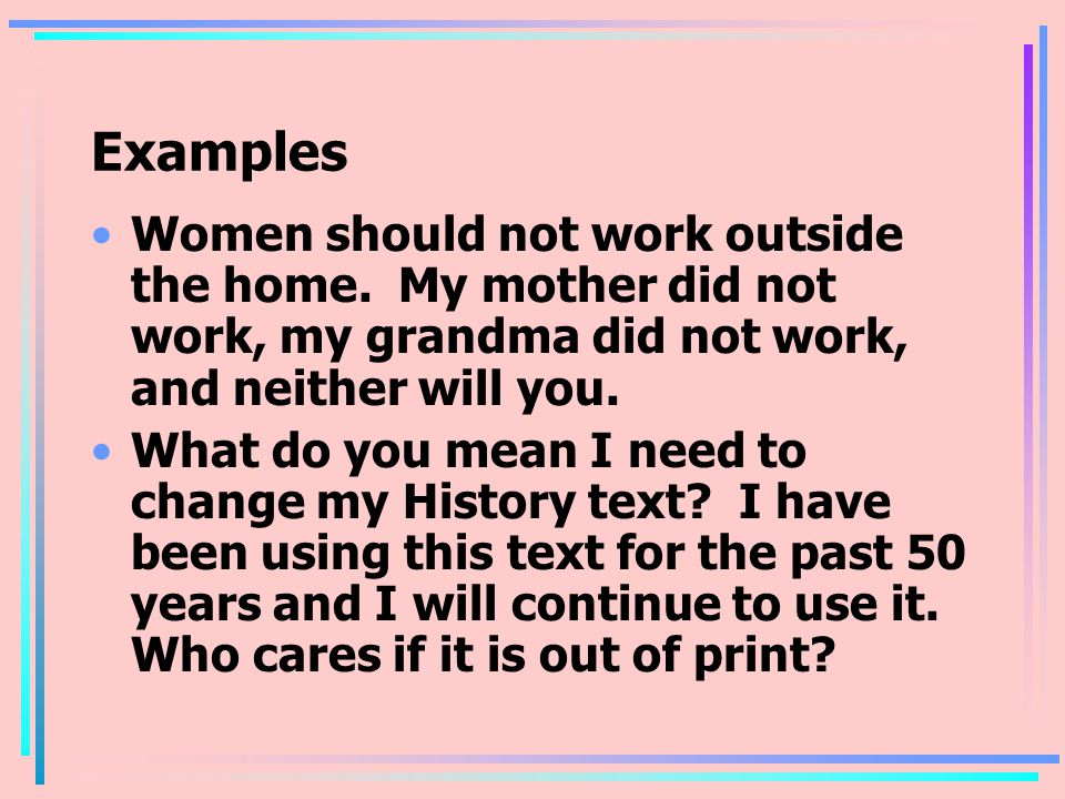 Examples Women should not work outside the home. My mother did not work, my grandma did not work, and neither will you.