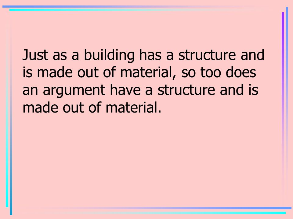 Just as a building has a structure and is made out of material, so too does an argument have a structure and is made out of material.