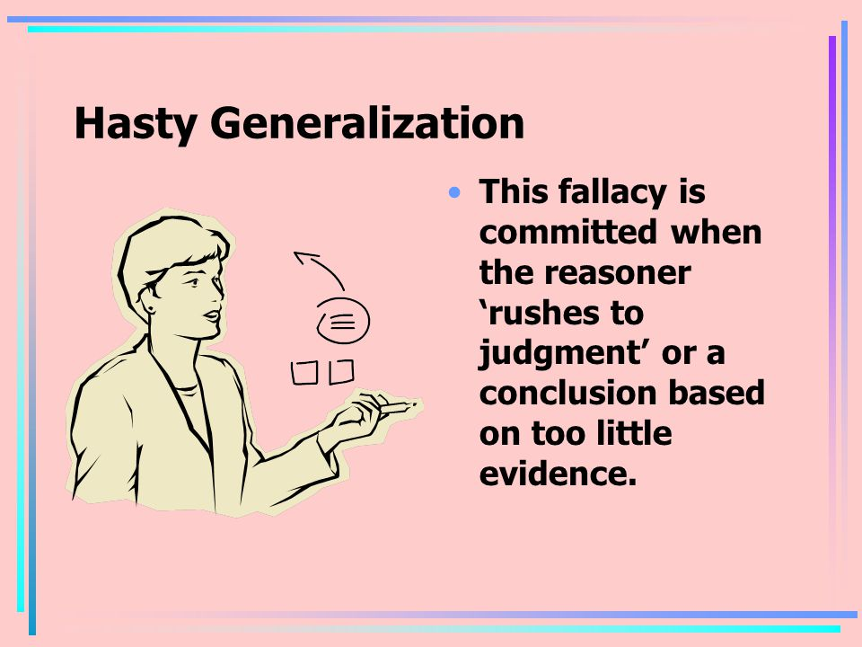 Hasty Generalization This fallacy is committed when the reasoner 'rushes to judgment' or a conclusion based on too little evidence.