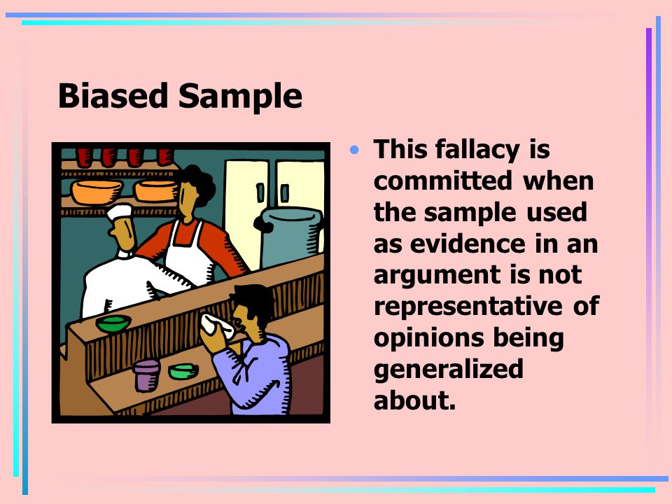 Biased Sample This fallacy is committed when the sample used as evidence in an argument is not representative of opinions being generalized about.
